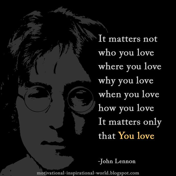 Roy T Bennett On Twitter It Matters Not Who You Love Where Lovewhy LoveJohn Lennon Quote Tco HZAEq8NT40