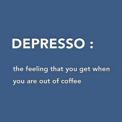 Depresso: The feeling that you get when you are out of coffee. http://t.co/8whY7Ut95q