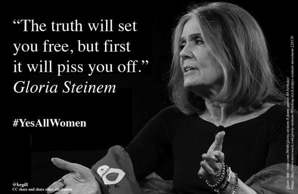"""The truth will set you free, but first it will piss you off."" Gloria Steinem #YesAllWomen http://t.co/aUvK3XChMj"
