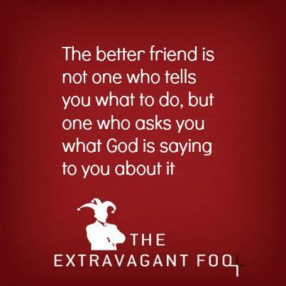 The better friend is not one who tells you what to do, but one who asks you what God is saying to you about it. http://t.co/YK6u5oZJ8e