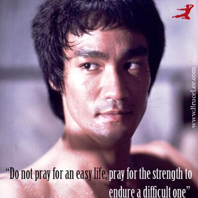 """Do not pray for an easy life.  Pray for the strength to endure a difficult one.""  @BruceLeeLegacy http://t.co/CPzHtS1AyG"