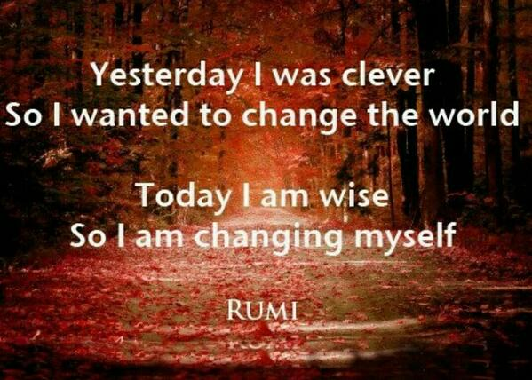 Yesterday I was clever so I wanted to change the world. Today I am wise so I am changing myself. http://t.co/949W5pRcA9