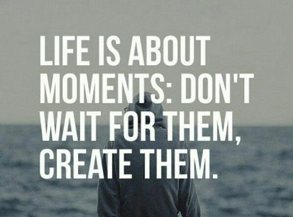 Life is about moments: Don't wait for them, create them. http://t.co/rjMxhZoBjy