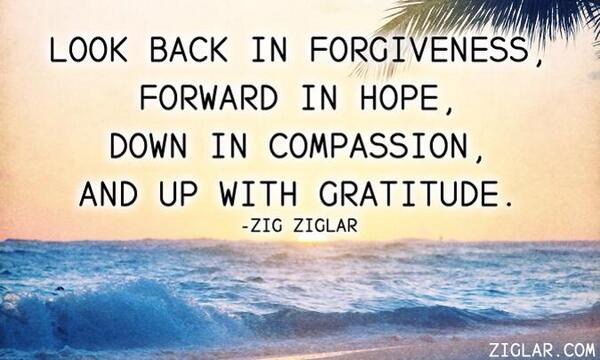 """""""Look back in forgiveness, forward in hope, down in compassion and up with gratitude.""""- Zig Ziglar http://t.co/Oh4ooCb9LU"""