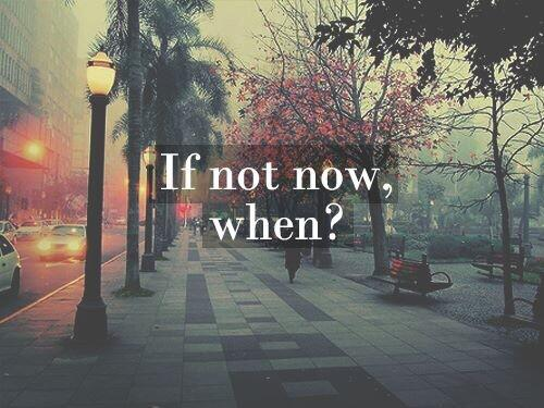 Twitter / JoyAndLife: If not now, when? If not ...