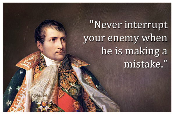 "never interrupt your enemy when he is making a mistake ""never interrupt your enemy when he's making a mistake,"" napoleon bonaparte is alleged to have said timely advice to that persistent faction on the political left who mistakenly believe that someone, anyone, should take donald trump's twitter account away from him."