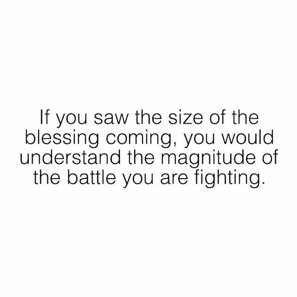 If you saw the size of the blessing coming, you would understand the magnitude of the battle you are fighting. http://t.co/ETxcFx9xUf