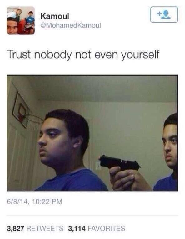 Mark On Twitter Trust Nobody Not Even Yourself Http T Co Me3luyqz4k Create your own images with the trust nobody not even yourself meme generator. trust nobody not even yourself