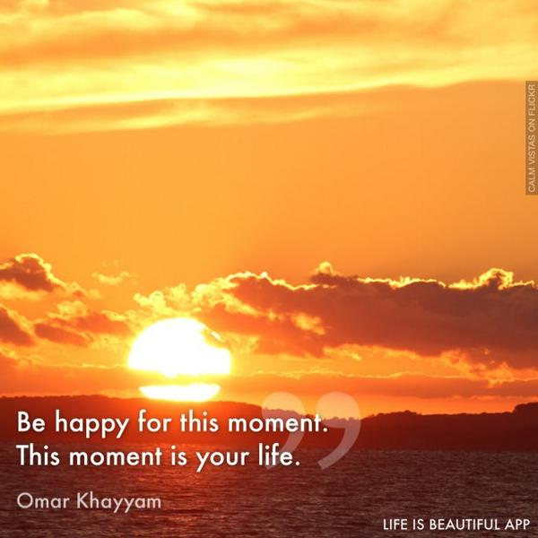 Be #happy for this moment. This moment is your life.&quot; ~ <br>http://pic.twitter.com/R6Eb4nhmdU RT @LorasWitty #JoYTrain
