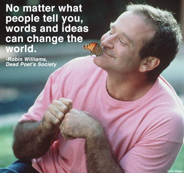 'No matter what people tell you, words and ideas can change the world.' Robin Williams. http://t.co/RfRmUe0SBj