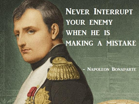 """Never interrupt your enemy when he is making a mistake."" - Napoleon Bonaparte #QOTD http://t.co/8iXPWRsjq0"