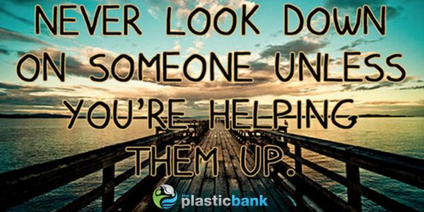 Plastic Bank On Twitter Never Look Down On Someone Unless Youre
