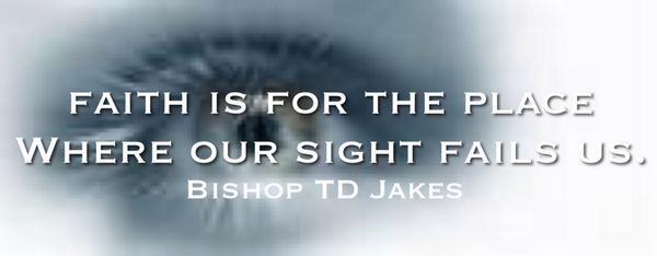 """""""Faith is for the place where sight fails us!"""" -RT@BishopJakes http://t.co/9rif4blIMe"""