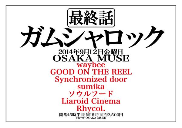 【追加解禁】9/12日金 @OSAKA MUSE 「ガムシャロック 最終話」 waybee GOOD ON THE REEL Synchronized door sumika ソウルフード Liaroid Cinema Rhycol. http://t.co/q7ZN69Icfk