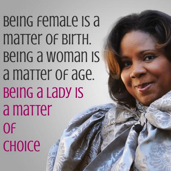Being female is a matter of birth. Being a woman is a matter of age. Being a lady is a matter of choice. http://t.co/fMTPhPeJXs