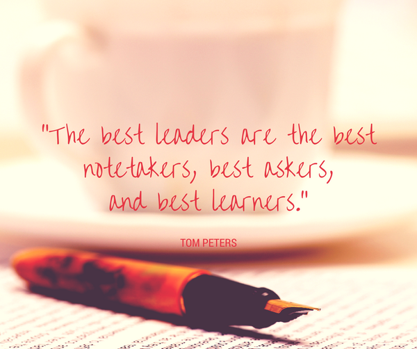 'The best leaders are the best notetakers, best askers, and best learners.' Tom Peters #quotes