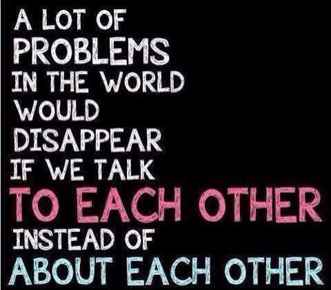 A lot of problems in this world would disappear if we would talk to each other instead of about each other. http://t.co/HrEgHj6Gz9