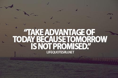 Take advantage of today because tomorrow is not promised. #quote via @MarjiJSherman @RomanJancic  http://t.co/QkrFheaiYS