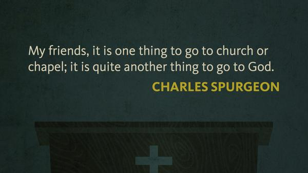 """My friends, it is one thing to go to church or chapel; it is quite another to go to God."" —Charles Spurgeon http://t.co/KFGGYJV1kh"