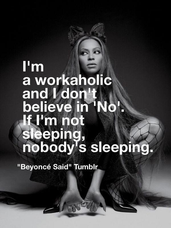 I'm a #workaholic & I don't believe in no. If I'm not sleeping, nobody's sleeping. - #Beyonce http://t.co/9BO9r7bhux