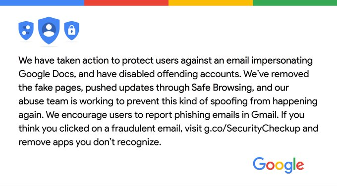 We've taken action to protect users against an email impersonating Google Docs & have disabled offending accounts. We've removed the fake pages, pushed updates through Safe Browsing, & our abuse team is working to prevent this from happening again. We encourage users to report phishing emails in Gmail. If you think you clicked on a fraudulent email, visit g.co/SecurityCheckup & remove apps you don't recognize.