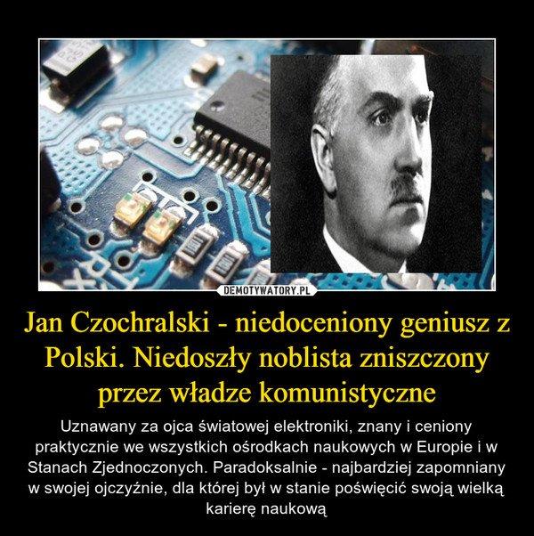 22.4.1953 zm prof Jan Czochralski-chemik Twórca metody wzrostu kryształów Bez tego nie byłoby smartfonów,laptopów i współczesnej elektroniki