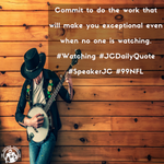 Commit to do the work that will make you exceptional even when no one is watching. #Watching #JCDailyQuote #SpeakerJC #99NFL