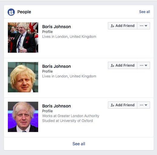 Facebook does a really good job of culling spam accounts and enforcing its real name policy which is why there are three Boris Johnsons