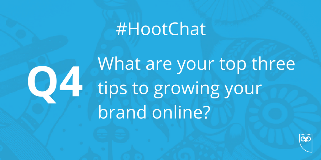 Q4. What are your top three tips to growing your brand online? #HootCh...
