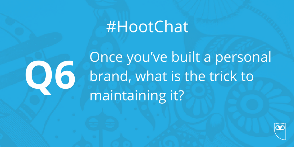Q6. Once you've built a personal brand, what is the trick to maintaini...