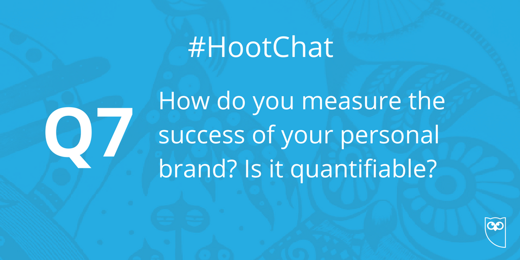 Q7. How do you measure the success of your personal brand? Is it quant...