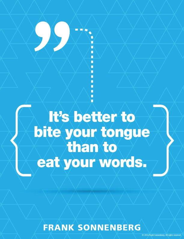"""It'sbetter to bite your tongue than eat your words."" ~ Frank Sonnenberg @FSonnenberg #Communication <br>http://pic.twitter.com/ff9DEawZ12"