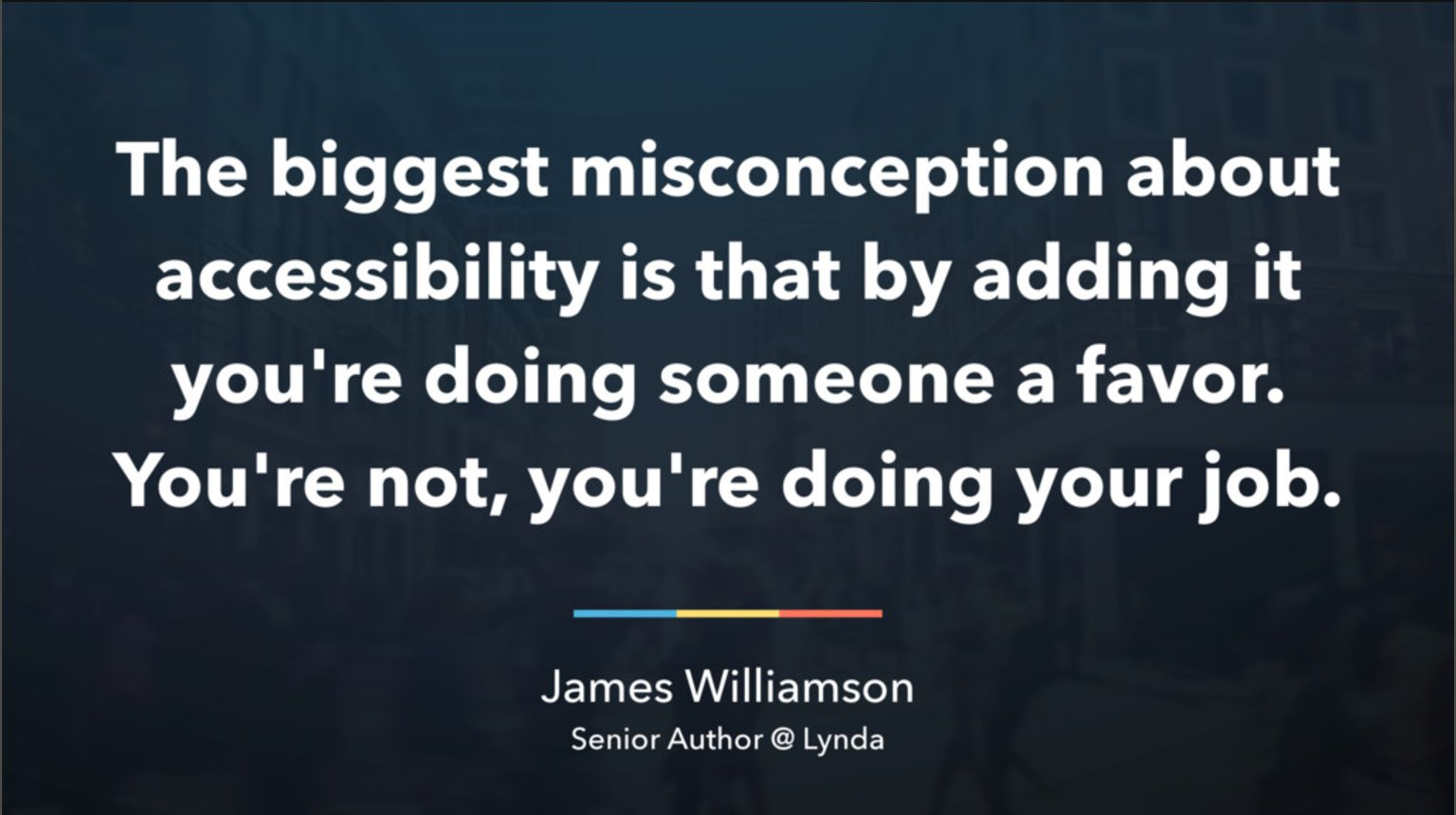 Quote from James Williamson, senior author at the company Lynda: The biggest misconception about accessibility is that by adding it you're doing someone a favor. you're not, you're doing your job.
