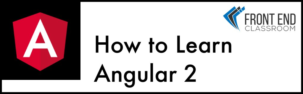 How to Learn Angular 2 – Front End Classroom