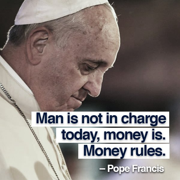 'Man is not in charge today, money is. Money rules.' – Pope Francis