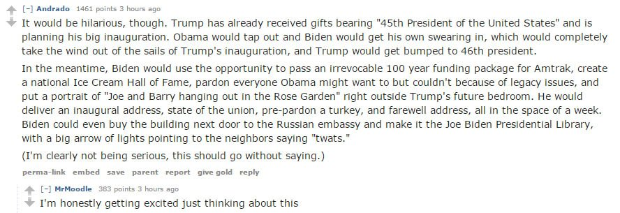 Someone on Reddit: Obama should resign a few days early just so Joe gets to be the 45th President for the next week.