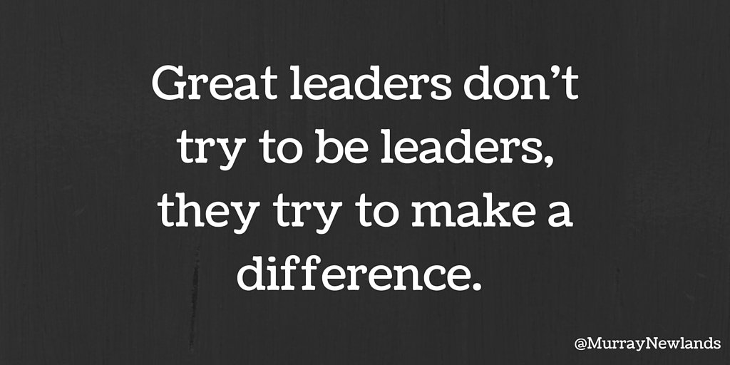 Great leaders don't try to be leaders, they try to make a difference....