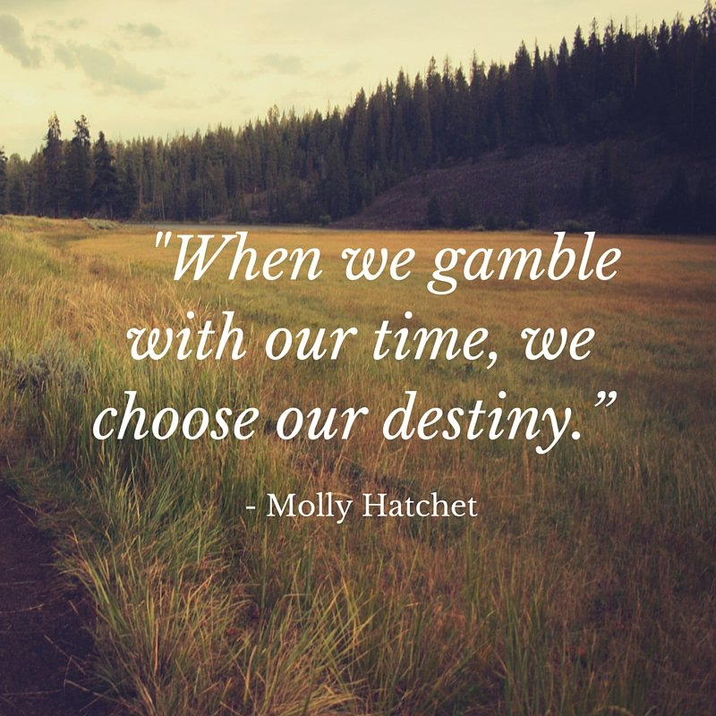 When we gamble with our time, we choose our destiny - #mollyhatchett #leadership #quote https://t.co/dWQsEx6ATW