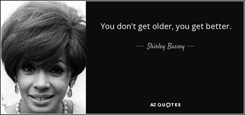 """(Happy Birthday Dame Shirley Bassey Edition): \""""You don\t get older, you get better.\"""""""