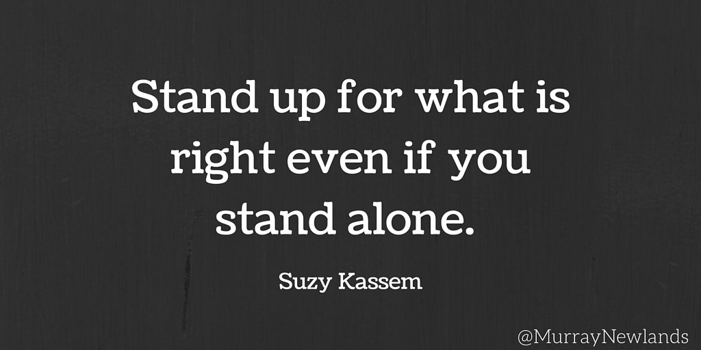 Stand up for what is right, even if you stand alone. -- Suzy Kassem #I...