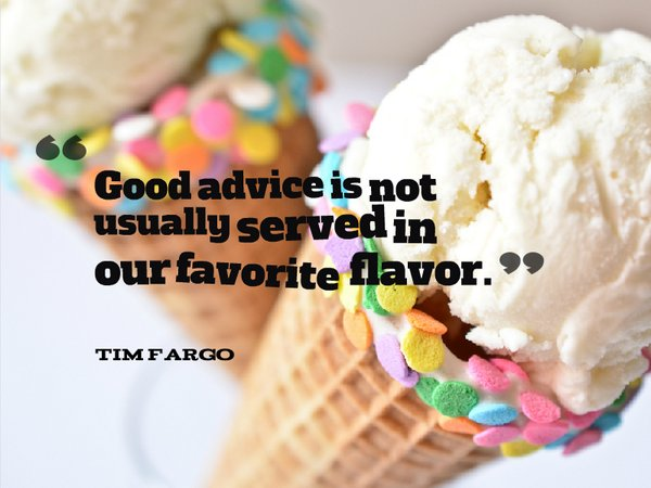 Good advice is not usually served in our favorite flavor. - Tim Fargo...