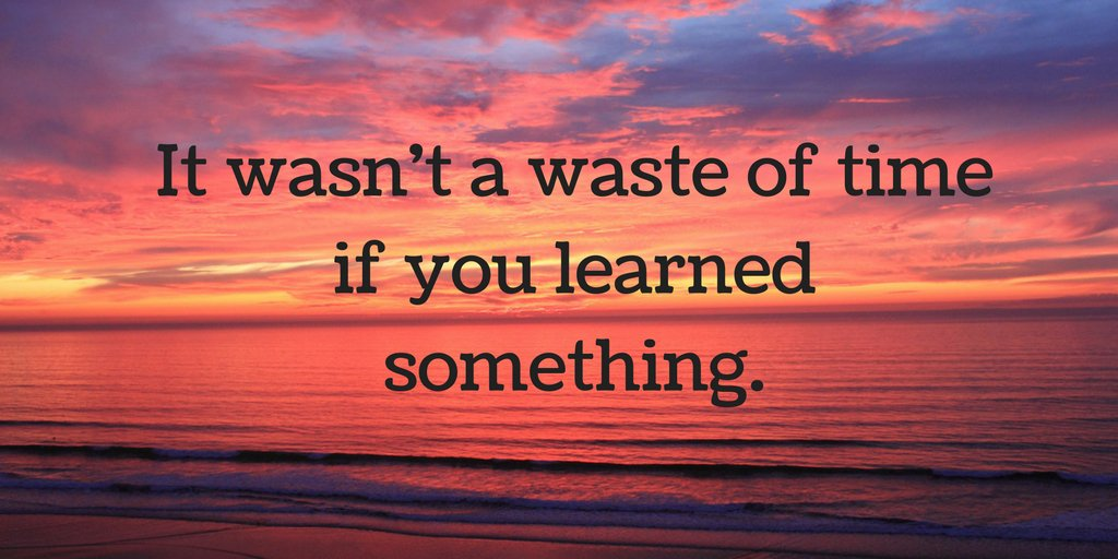 It wasn't a waste of time if you learned something. #TuesdayMotivation...