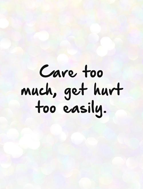 Picture Quotes On Twitter Care Too Much Get Hurt Too Easily