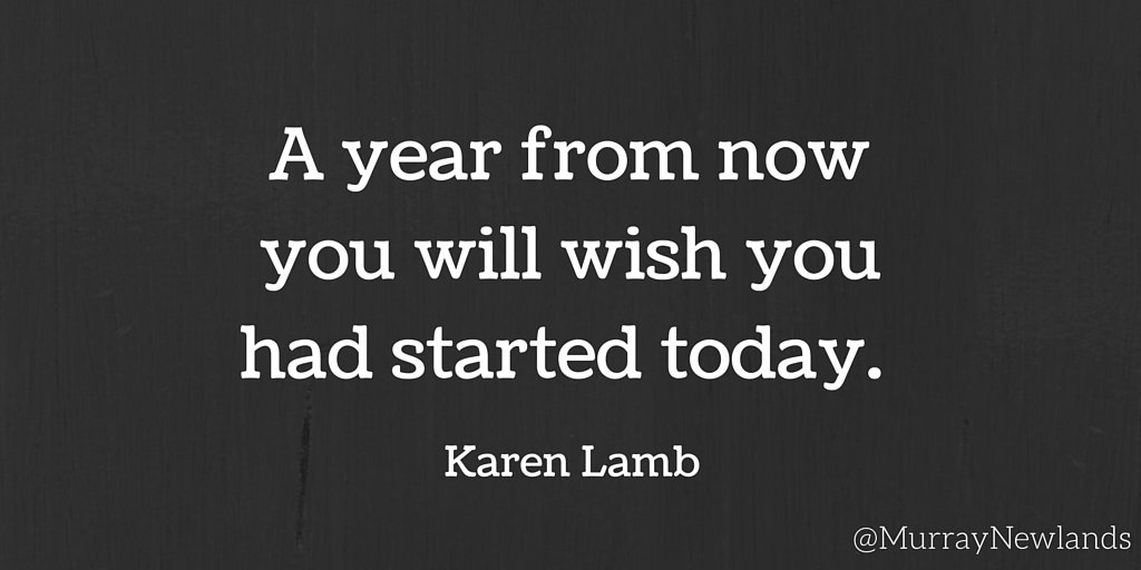 A year from now you will wish you had started today -- Karen Lamb #Beg...