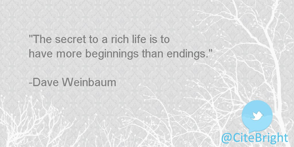 The secret to a rich life is to have more #beginnings than endings. -Dave Weinbaum <br>http://pic.twitter.com/a2cTUVEE6z