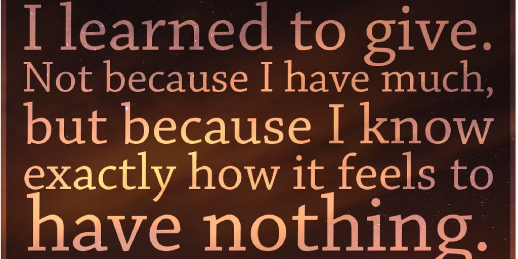 Image result for i learned to give not because i have much but because i know exactly how it feels to have nothing