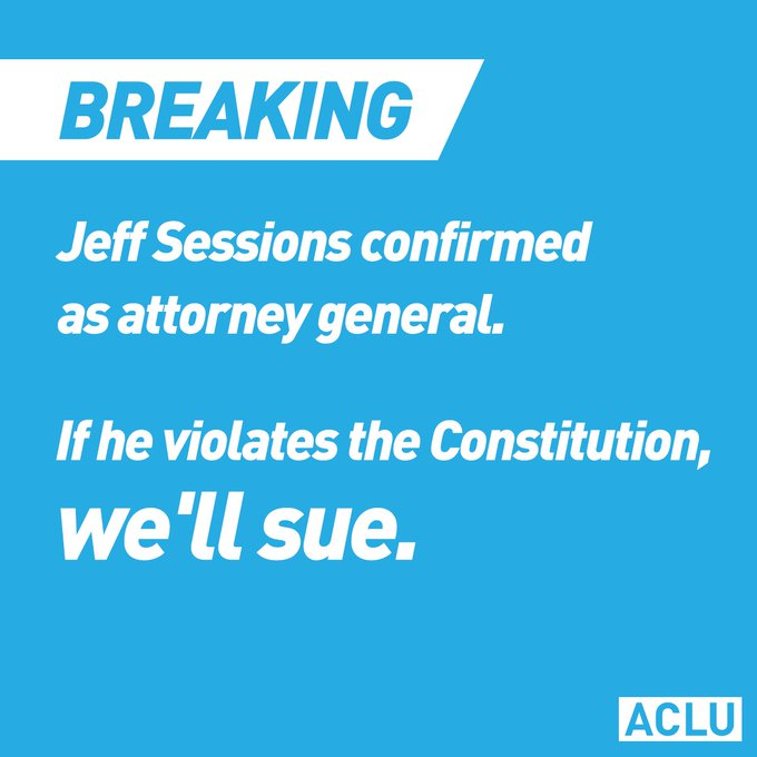BREAKING: Jeff Sessions confirmed as attorney general.   If he violates the Constitution, we'll sue.