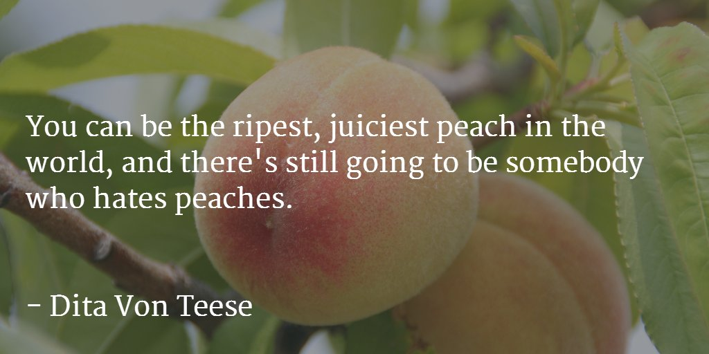 You can be the ripest, juiciest peach in the world, and there's still going to be somebody who hates peaches... https://t.co/53UOjlHn2m