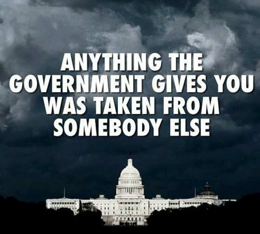 Anything the government gives you was taken from somebody else.