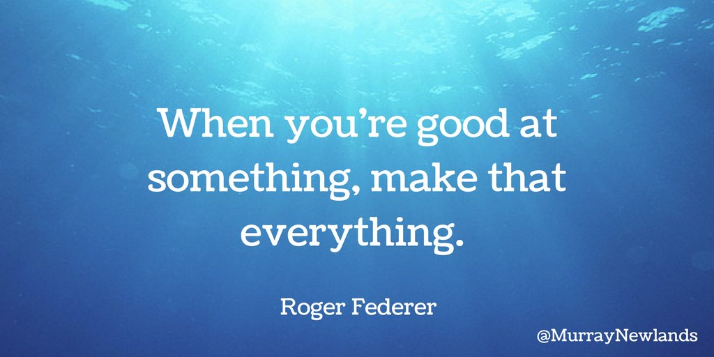 When you're good at something, make that everything -- Roger Federer #...